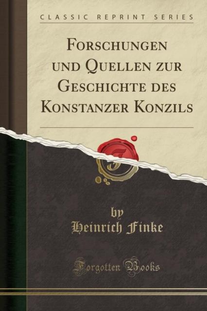 Forschungen Und Quellen Zur Geschichte Des Konstanzer Konzils (Classic Reprint)