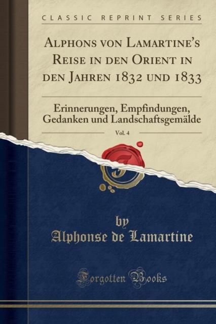 Alphons Von Lamartine's Reise in Den Orient in Den Jahren 1832 Und 1833, Vol. 4
