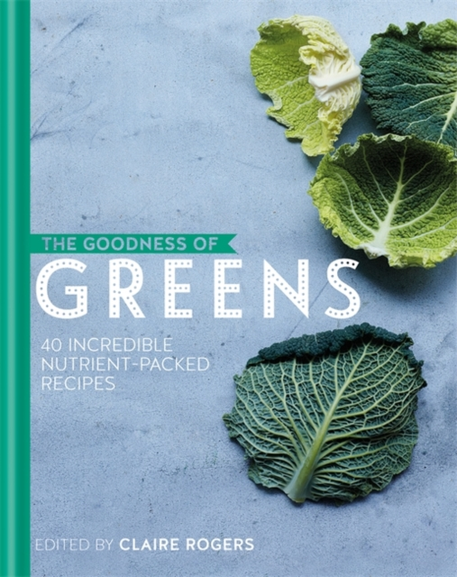 Goodness of Greens: 40 Incredible Nutrient-Packed Recipes