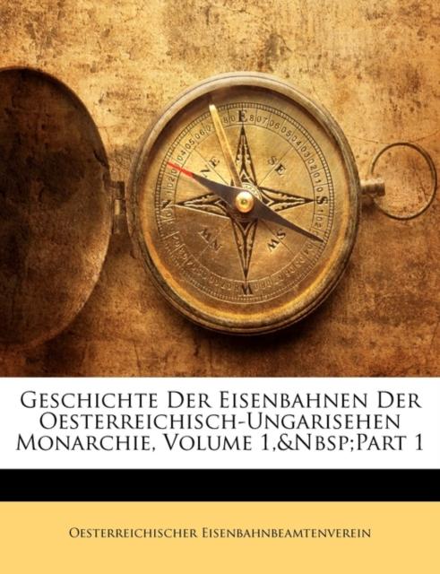 Geschichte Der Eisenbahnen Der Oesterreichisch-Ungarisehen Monarchie, Volume 1, Part 1