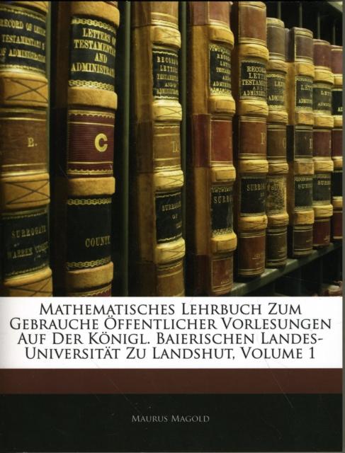 Mathematisches Lehrbuch Zum Gebrauche Offentlicher Vorlesungen Auf Der Konigl. Baierischen Landes-Universitat Zu Landshut, Zweite Vermehrte Auflage