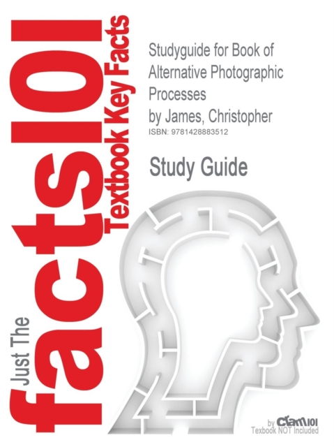 Studyguide for Book of Alternative Photographic Processes by James, Christopher, ISBN 9781418073725