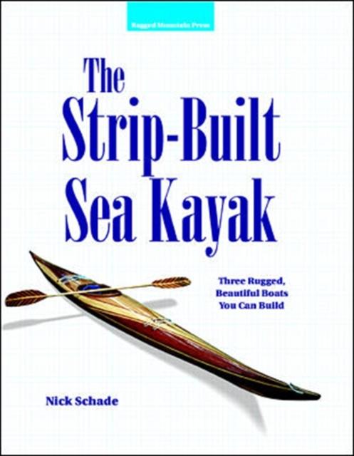 Strip-Built Sea Kayak: Three Rugged, Beautiful Boats You Can Build