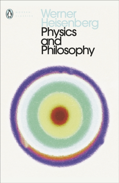 Physics and Philosophy : The Revolution in Modern Science (Penguin Modern Classics)
