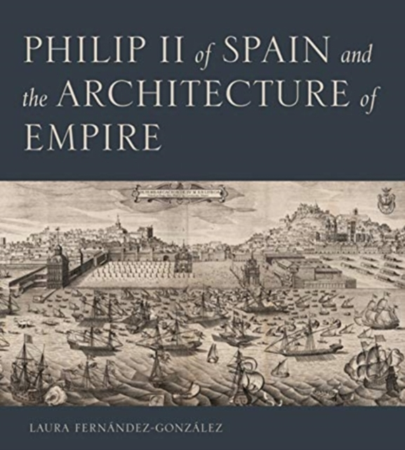 Philip II of Spain and the Architecture of Empire