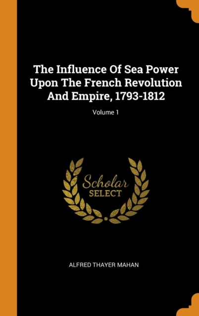 Influence Of Sea Power Upon The French Revolution And Empire, 1793-1812; Volume 1