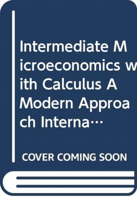 Intermediate Microeconomics with Calculus A Modern Approach International Student Edition + Workouts in Intermediate Microeconomics for Intermediate Microeconomics and Intermediate Microeconomics with Calculus, Ninth Edition