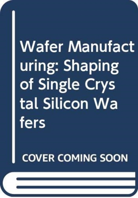 Wafer Manufacturing: Shaping of Single Crystal Silicon Wafers