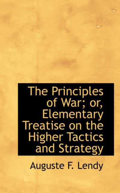 Principles of War; Or, Elementary Treatise on the Higher Tactics and Strategy