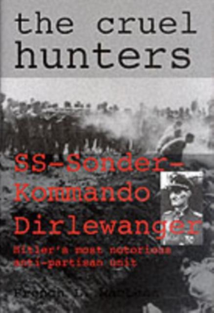 Cruel Hunters: SS-Sonderkommando Dirlewanger Hitlers Mt Notorious Anti-Partisan Unit