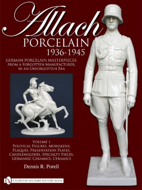 Allach Porcelain 1936-1945: Vol 1: Political Figures, Moriskens, Plaques, Presentation Plates, Candleholders, Specialty Pieces, Germanic Ceramics, Cer