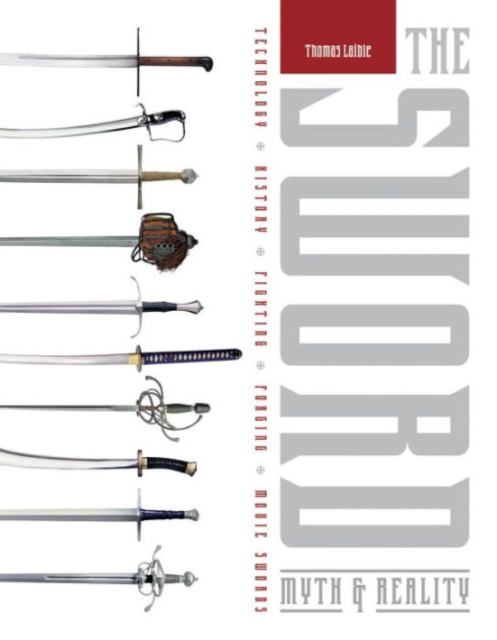Sword: Myth and Reality: Technology, History, Fighting, Forging, Movie Swords