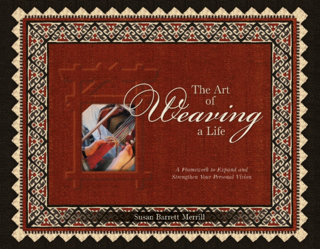 Art of Weaving a Life: A Framework to Expand and Strengthen Your Personal Vision