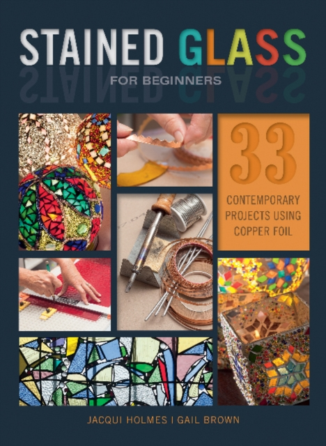 Stained Glass for Beginners: 33 Contemporary Projects Using Copper Foil