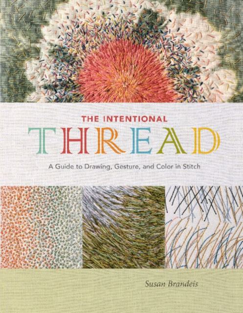 Intentional Thread: A Guide to Drawing, Gesture and Color in Stitch