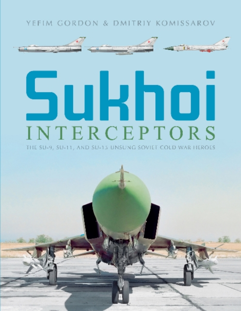 Sukhoi Interceptors: The Su-9, Su-11 and Su-15: Unsung Soviet Cold War Heroes
