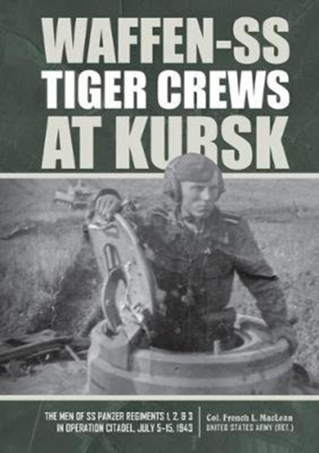 Waffen-SS Tiger Crews at Kursk: The Men of SS Panzer Regiments 1, 2 and 3 in Operation Citadel, July 5-15, 1943