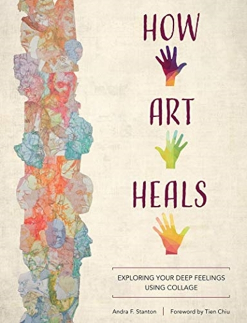How Art Heals: Exploring Your Deep Feelings Using Collage