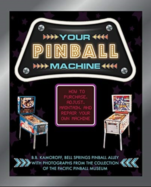Your Pinball Machine: How to Purchase, Adjust, Maintain and Repair Your Own Machine