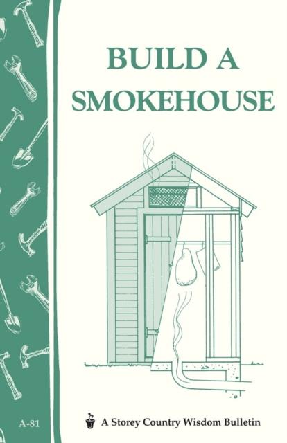 Build a Smokehouse: Storey's Country Wisdom Bulletin A.81