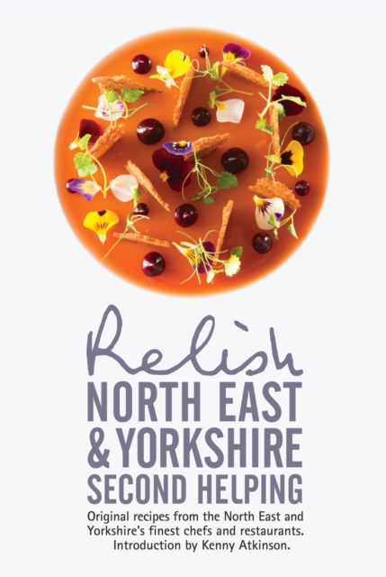 Relish North East and Yorkshire - Second Helping: Original Recipes from the Region's Finest Chefs and Restaurants