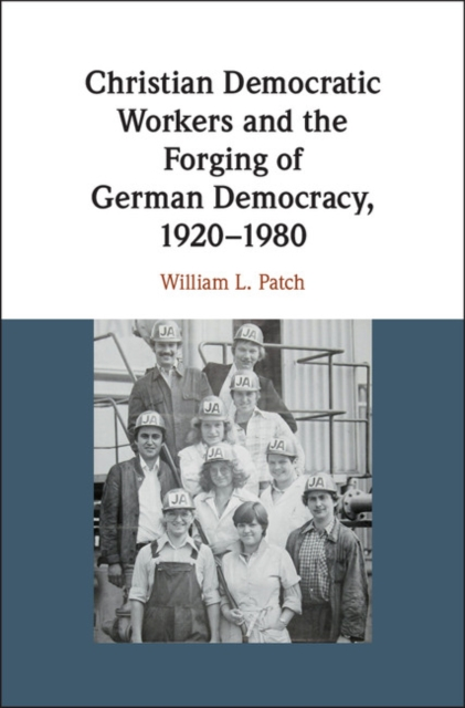 Christian Democratic Workers and the Forging of German Democracy, 1920-1980