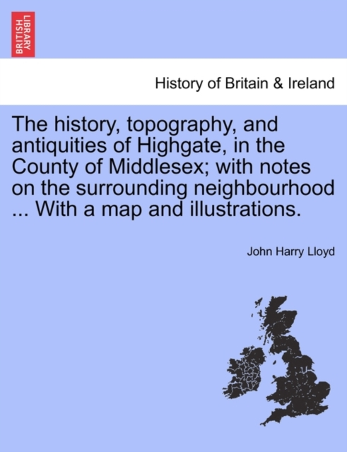 History, Topography, and Antiquities of Highgate, in the County of Middlesex; With Notes on the Surrounding Neighbourhood ... with a Map and Illustrations.
