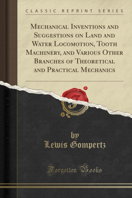 Mechanical Inventions and Suggestions on Land and Water Locomotion, Tooth Machinery, and Various Other Branches of Theoretical and Practical Mechanics (Classic Reprint)