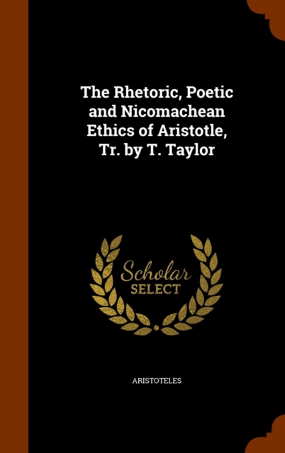 Rhetoric, Poetic and Nicomachean Ethics of Aristotle, Tr. by T. Taylor