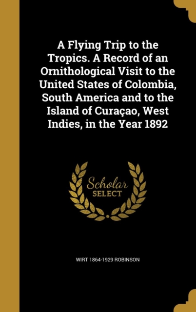 Flying Trip to the Tropics. a Record of an Ornithological Visit to the United States of Colombia, South America and to the Island of Curacao, West Indies, in the Year 1892