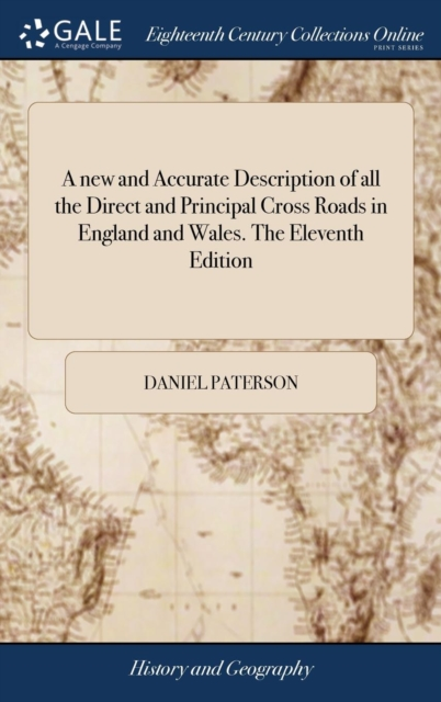 New and Accurate Description of All the Direct and Principal Cross Roads in England and Wales. the Eleventh Edition