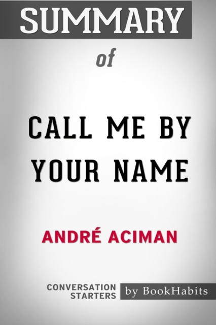 Summary of Call Me By Your Name by Andre Aciman