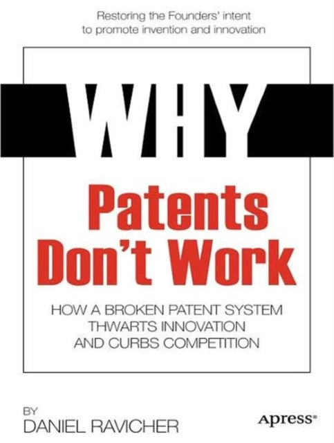 Why Patents Don't Work: How a Broken Patent System Thwarts Innovation and Curbs Competition