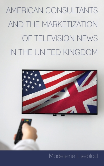 American Consultants and the Marketization of Television News in the United Kingdom