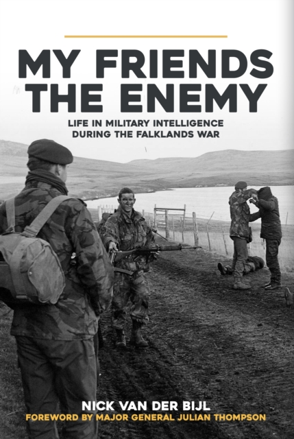 My Friends, The Enemy: Life in Military Intelligence During the Falklands War