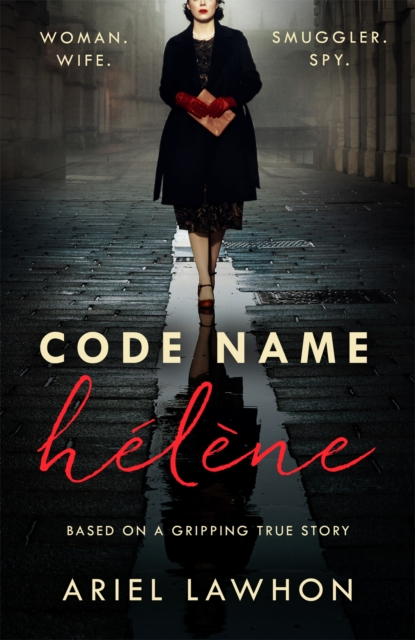 Code Name Helene : Inspired by the gripping true story of World War 2 spy Nancy Wake