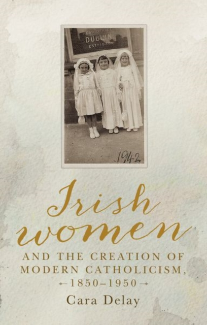 Irish Women and the Creation of Modern Catholicism, 1850-1950