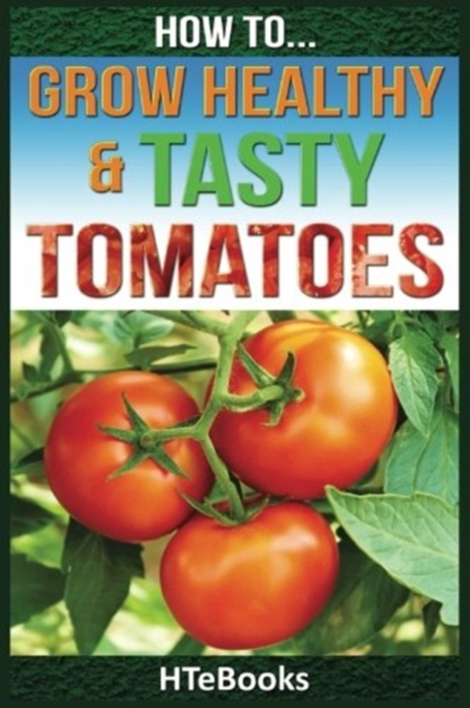 How To Grow Healthy & Tasty Tomatoes