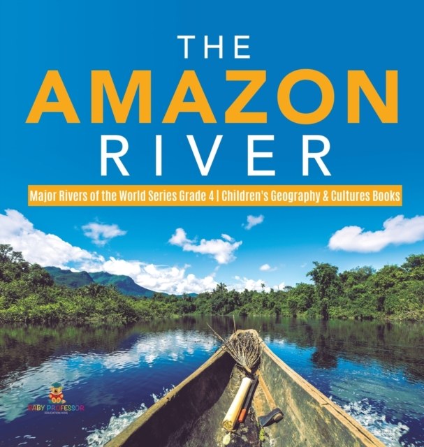 Amazon River - Major Rivers of the World Series Grade 4 - Children's Geography & Cultures Books