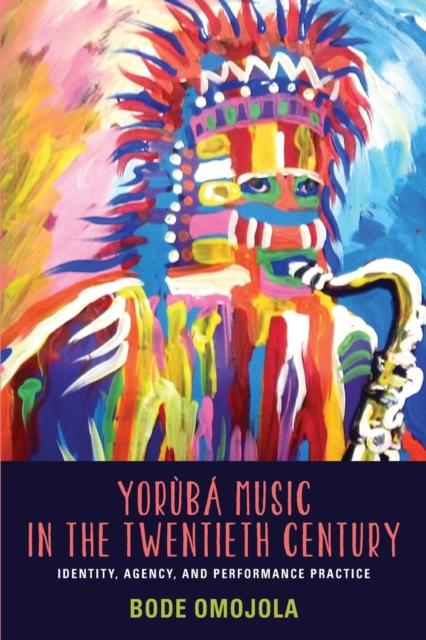 Yoruba Music in the Twentieth Century - Identity, Agency, and Performance Practice