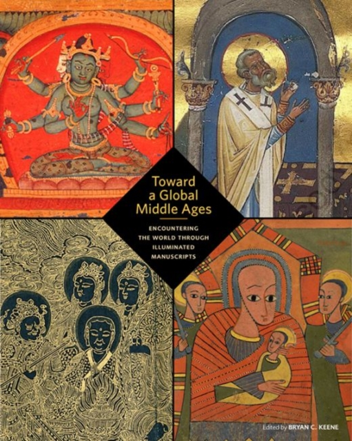 Toward a Global Middle Ages - Encountering the World through Illuminated Manuscripts