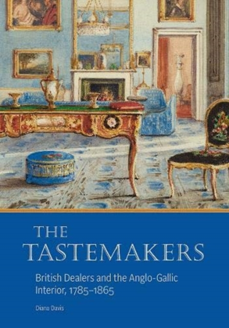Tastemakers - British Dealers and the Anglo-Gallic Interior, 1785-1865