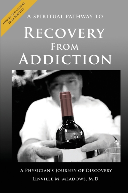 Spiritual Pathway to Recovery from Addiction, A Physician's Journey of Discovery
