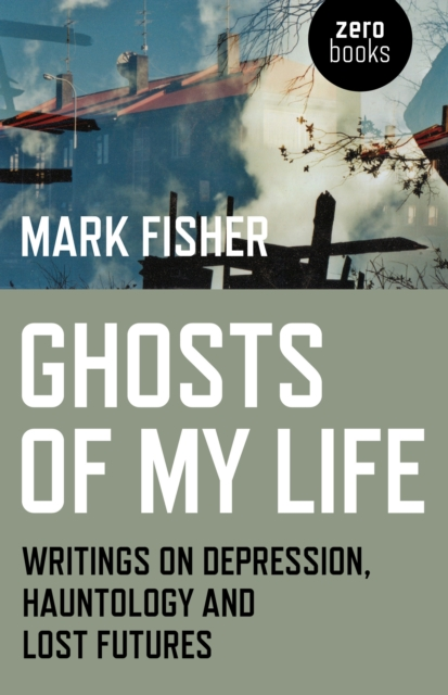 Ghosts of My Life - Writings on Depression, Hauntology and Lost Futures