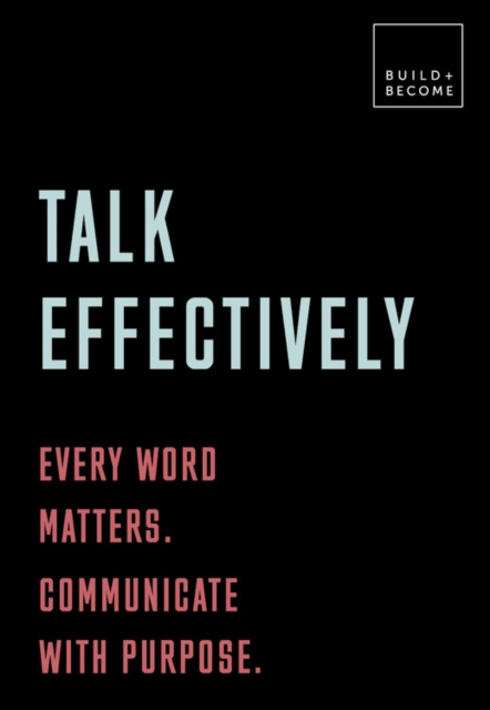 Talk Effectively: Every word matters. Communicate with purpose.