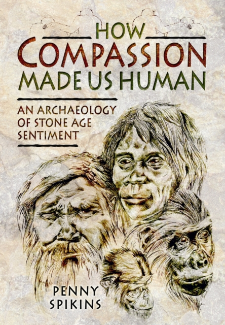 How Compassion Made Us Human: An Archaeology of Stone Age Sentiment