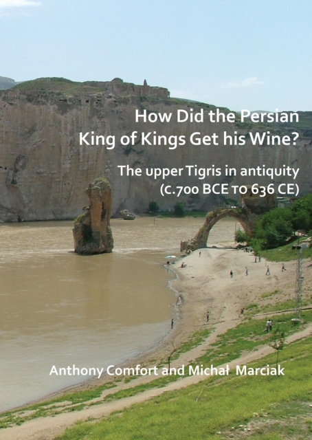 How did the Persian King of Kings Get His Wine? The upper Tigris in antiquity (c.700 BCE to 636 CE)