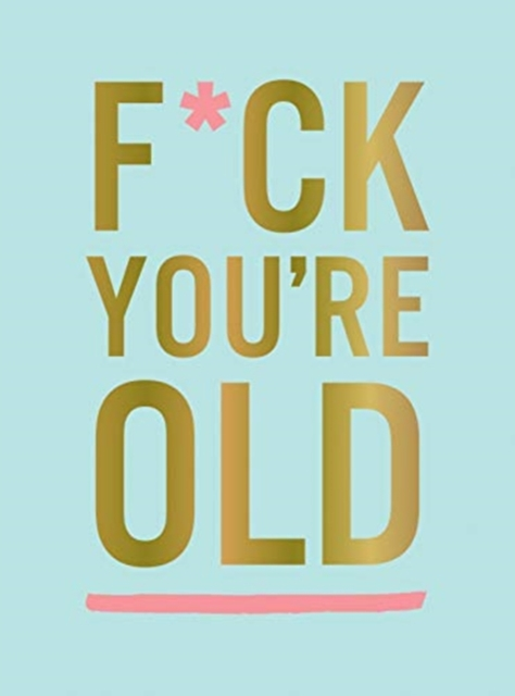 F*ck You're Old
