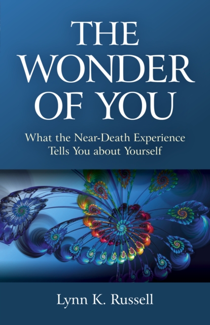 Wonder of You, The - What the Near-Death Experience Tells You about Yourself