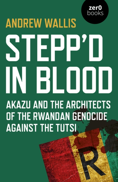 Stepp`d in Blood - Akazu and the architects of the Rwandan genocide against the Tutsi